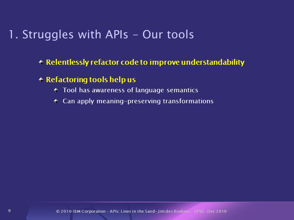 © 2010 IBM Corporation – APIs: Lines in the Sand- Jim des Rivières – UFSC– Dec 2010 9 1. Struggles with APIs - Our tools Relentlessly refactor code to