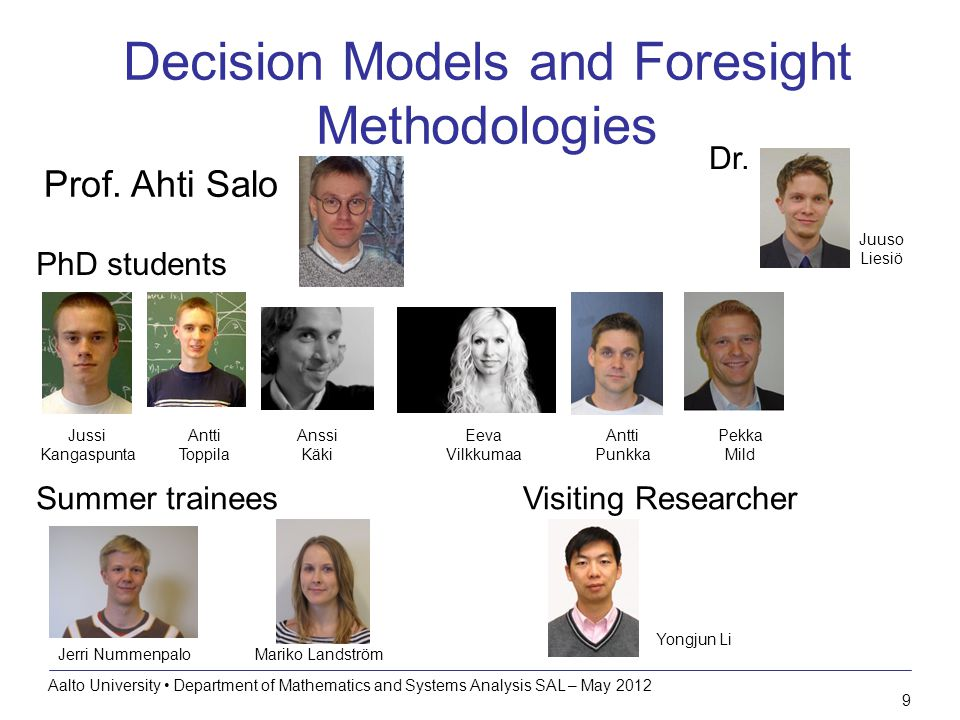 10 Research topics Decision models and foresight methodologies Aalto University Department of Mathematics and Systems Analysis SAL – May 2012 Portfolio decision analysis for allocating resources to non-traded investment opportunities –Uncertainties  Scenarios & robustness –Multiple criteria  Preference modelling –Stakeholders  Decision processes –Constraints & dynamics  Optimization models –Several resources  Efficiency analysis