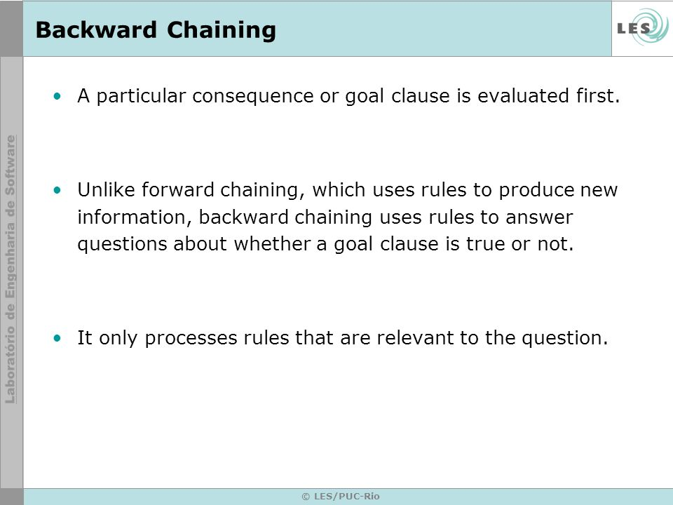 © LES/PUC-Rio Backward Chaining A particular consequence or goal clause is evaluated first.