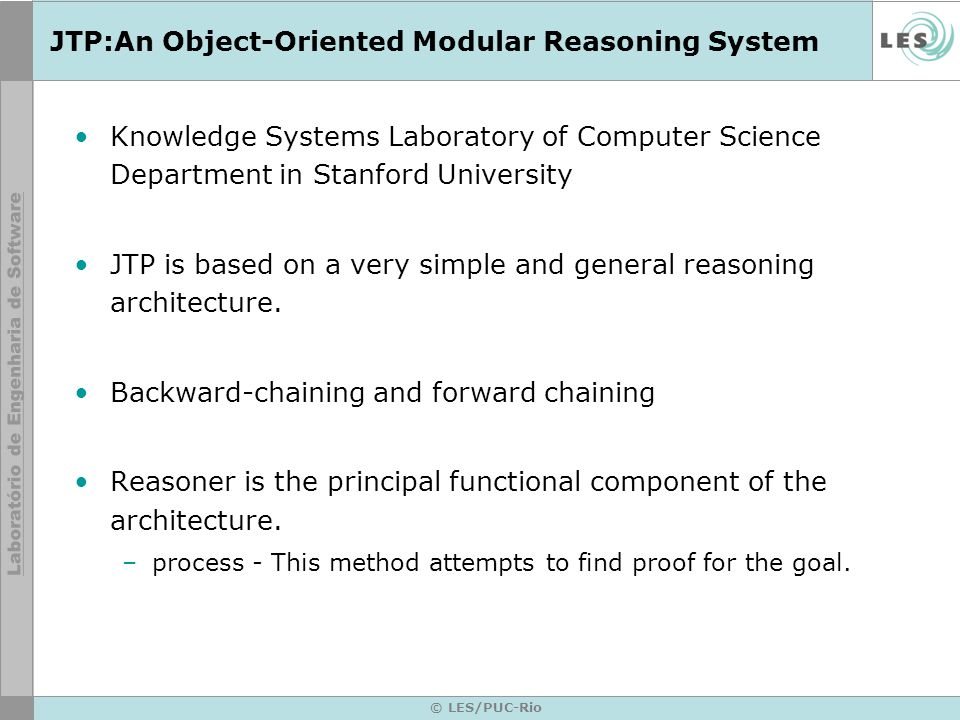 © LES/PUC-Rio JTP:An Object-Oriented Modular Reasoning System Knowledge Systems Laboratory of Computer Science Department in Stanford University JTP is based on a very simple and general reasoning architecture.