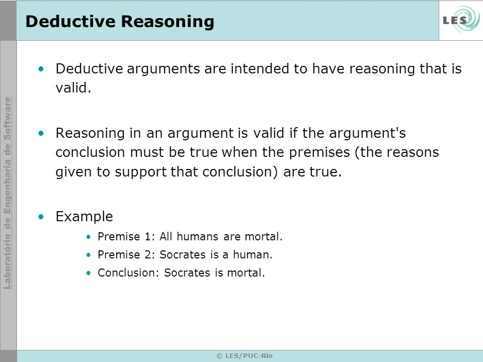 © LES/PUC-Rio Deductive Reasoning Deductive arguments are intended to have reasoning that is valid.