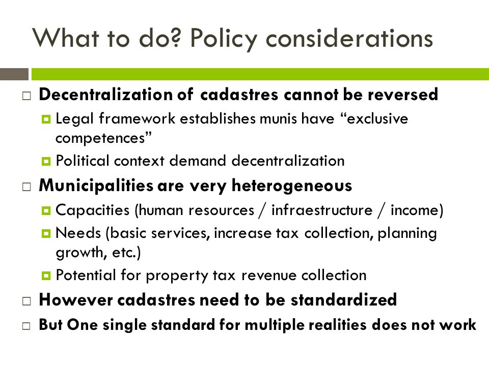 "What to do? Policy considerations  Decentralization of cadastres cannot be reversed  Legal framework establishes munis have ""exclusive competences"""
