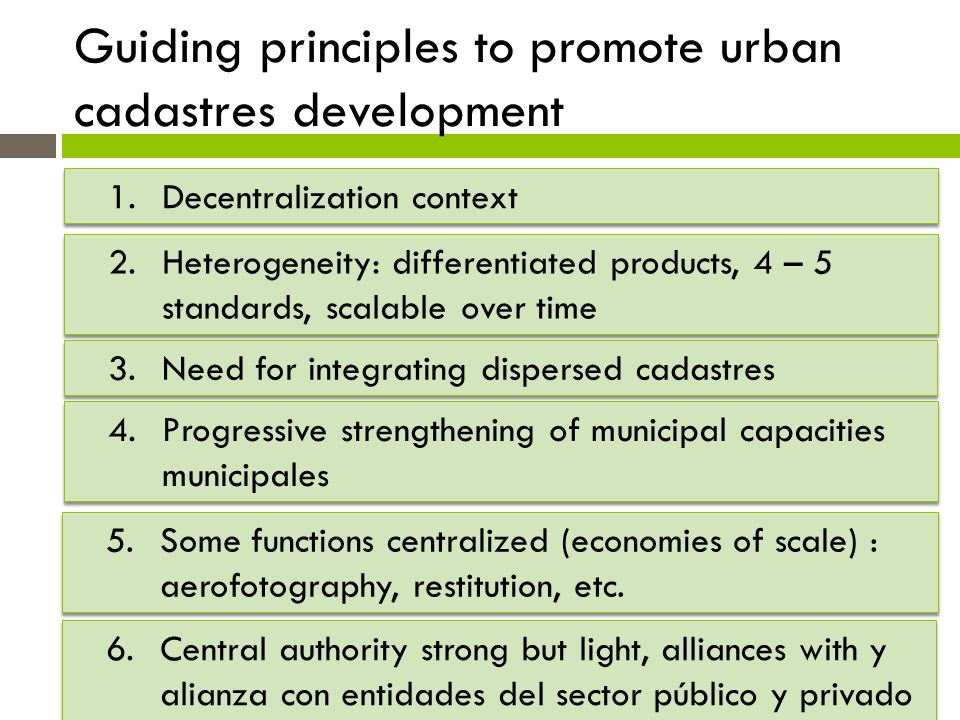 Guiding principles to promote urban cadastres development 1.Decentralization context 2.Heterogeneity: differentiated products, 4 – 5 standards, scalab