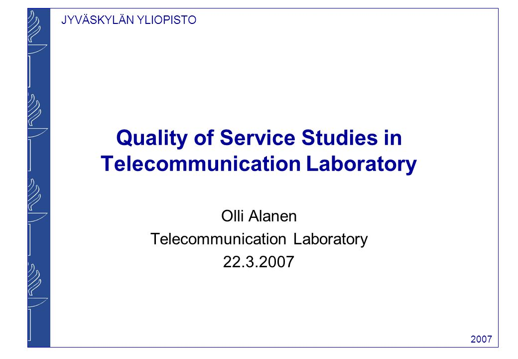 JYVÄSKYLÄN YLIOPISTO 2007 Quality of Service Studies in Telecommunication Laboratory Olli Alanen Telecommunication Laboratory 22.3.2007