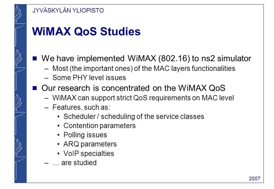 JYVÄSKYLÄN YLIOPISTO 2007 WiMAX QoS Studies  We have implemented WiMAX (802.16) to ns2 simulator –Most (the important ones) of the MAC layers functionalities –Some PHY level issues  Our research is concentrated on the WiMAX QoS –WiMAX can support strict QoS requirements on MAC level –Features, such as: Scheduler / scheduling of the service classes Contention parameters Polling issues ARQ parameters VoIP specialties –… are studied