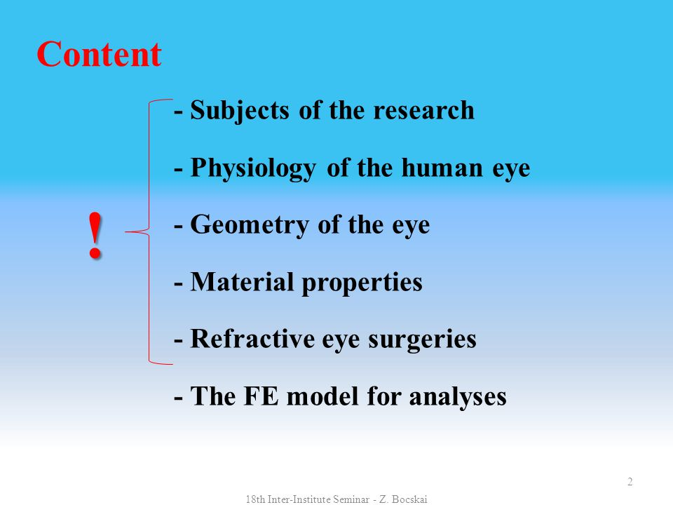 Content - Subjects of the research - Physiology of the human eye - Geometry of the eye - Material properties - Refractive eye surgeries - The FE model for analyses 2 18th Inter-Institute Seminar - Z.