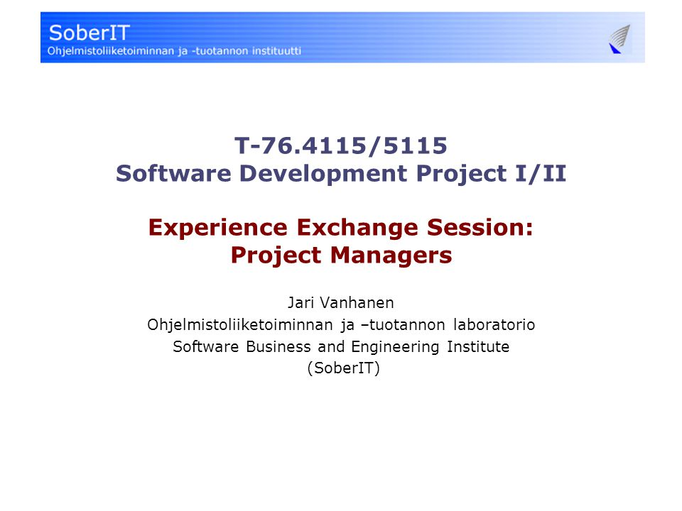 T-76.4115/5115 Software Development Project I/II Experience Exchange Session: Project Managers Jari Vanhanen Ohjelmistoliiketoiminnan ja –tuotannon laboratorio Software Business and Engineering Institute (SoberIT)