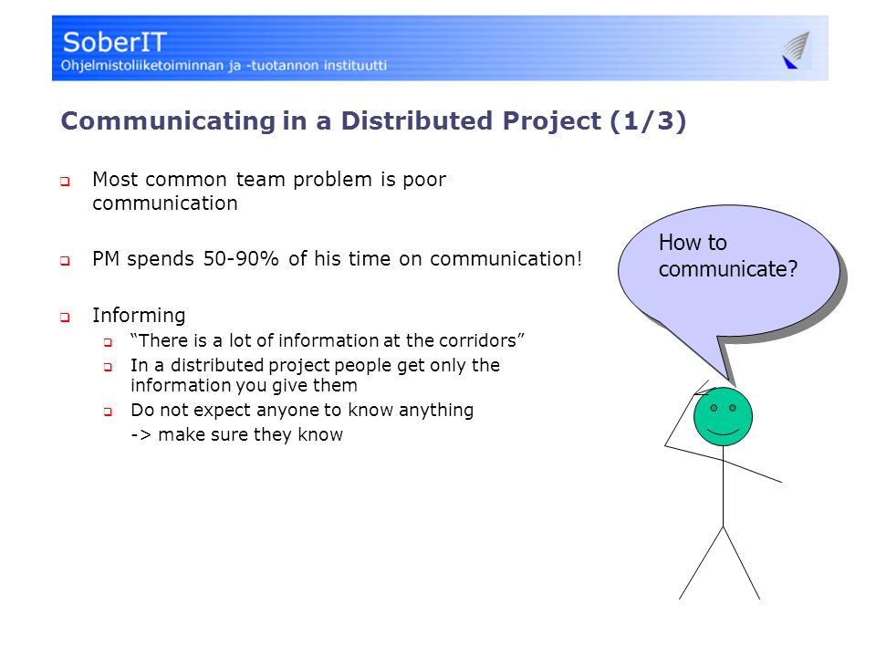 Communicating in a Distributed Project (1/3)  Most common team problem is poor communication  PM spends 50-90% of his time on communication.