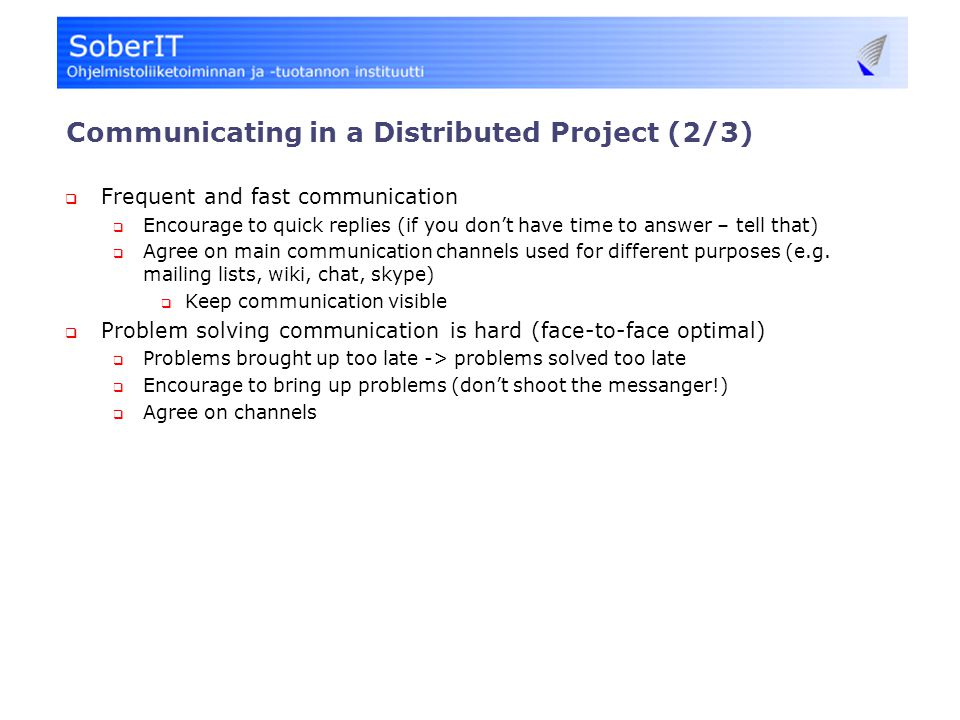 Communicating in a Distributed Project (2/3)  Frequent and fast communication  Encourage to quick replies (if you don't have time to answer – tell that)  Agree on main communication channels used for different purposes (e.g.