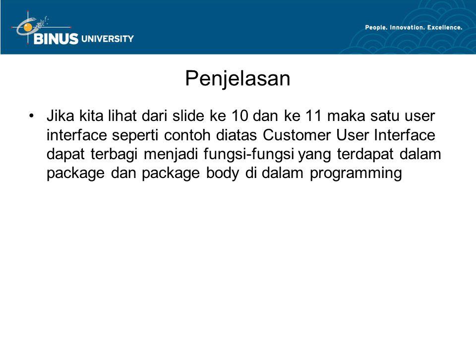 Penjelasan Jika kita lihat dari slide ke 10 dan ke 11 maka satu user interface seperti contoh diatas Customer User Interface dapat terbagi menjadi fungsi-fungsi yang terdapat dalam package dan package body di dalam programming
