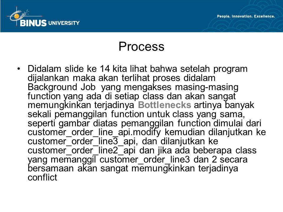 Process Didalam slide ke 14 kita lihat bahwa setelah program dijalankan maka akan terlihat proses didalam Background Job yang mengakses masing-masing function yang ada di setiap class dan akan sangat memungkinkan terjadinya Bottlenecks artinya banyak sekali pemanggilan function untuk class yang sama, seperti gambar diatas pemanggilan function dimulai dari customer_order_line_api.modify kemudian dilanjutkan ke customer_order_line3_api, dan dilanjutkan ke customer_order_line2_api dan jika ada beberapa class yang memanggil customer_order_line3 dan 2 secara bersamaan akan sangat memungkinkan terjadinya conflict
