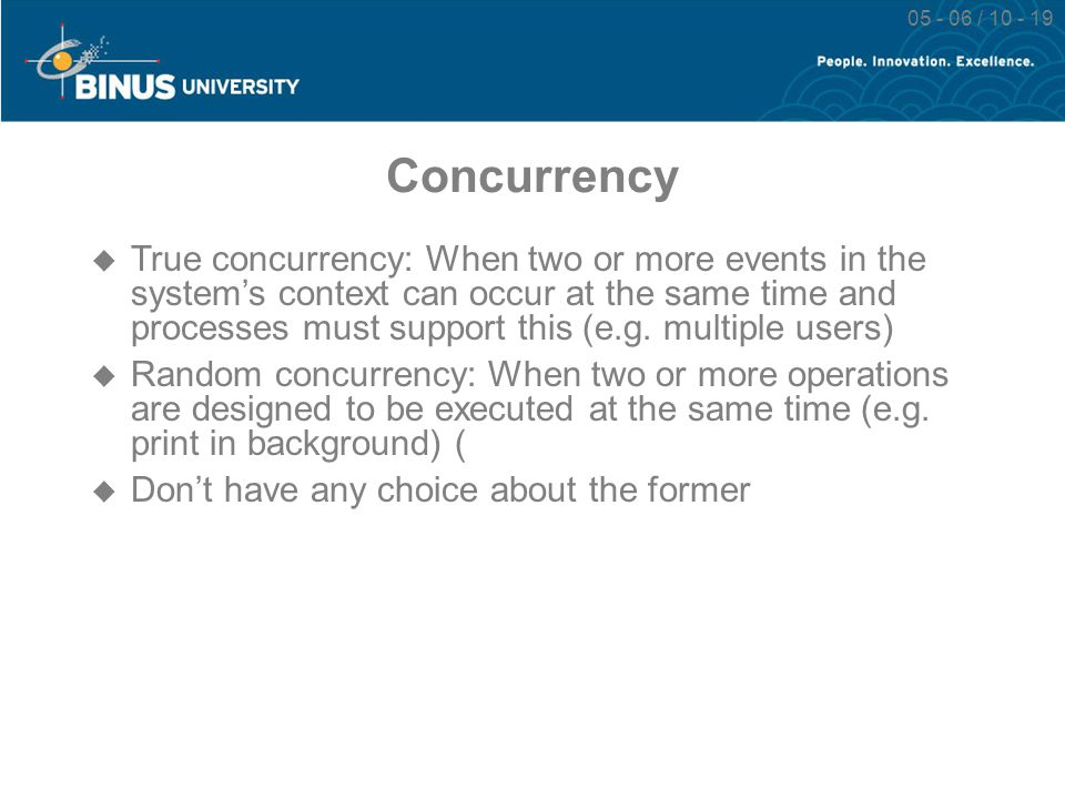 05 - 06 / 10 - 19 Concurrency  True concurrency: When two or more events in the system's context can occur at the same time and processes must suppor