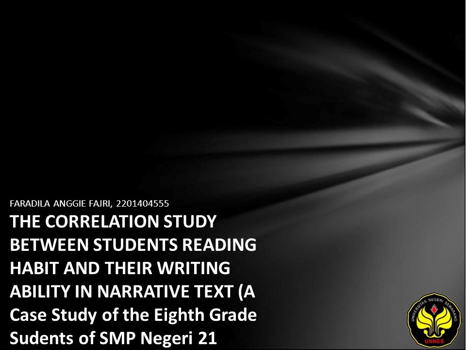 FARADILA ANGGIE FAJRI, 2201404555 THE CORRELATION STUDY BETWEEN STUDENTS READING HABIT AND THEIR WRITING ABILITY IN NARRATIVE TEXT (A Case Study of the Eighth Grade Sudents of SMP Negeri 21 Semarang in the Academic Year of 2008/ 2009)