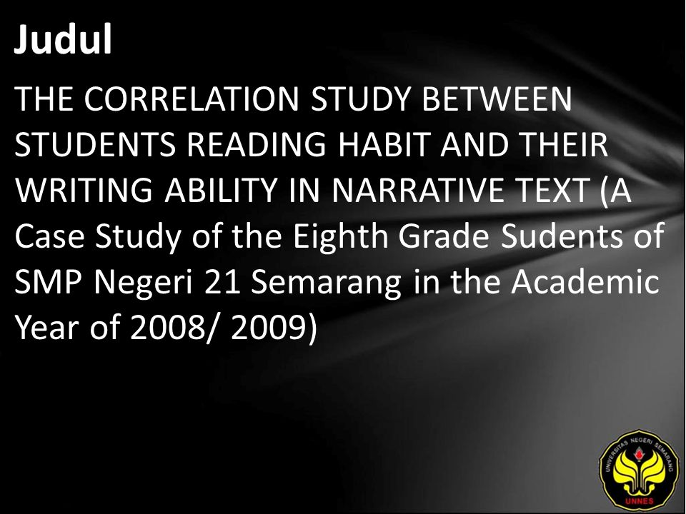 Judul THE CORRELATION STUDY BETWEEN STUDENTS READING HABIT AND THEIR WRITING ABILITY IN NARRATIVE TEXT (A Case Study of the Eighth Grade Sudents of SMP Negeri 21 Semarang in the Academic Year of 2008/ 2009)