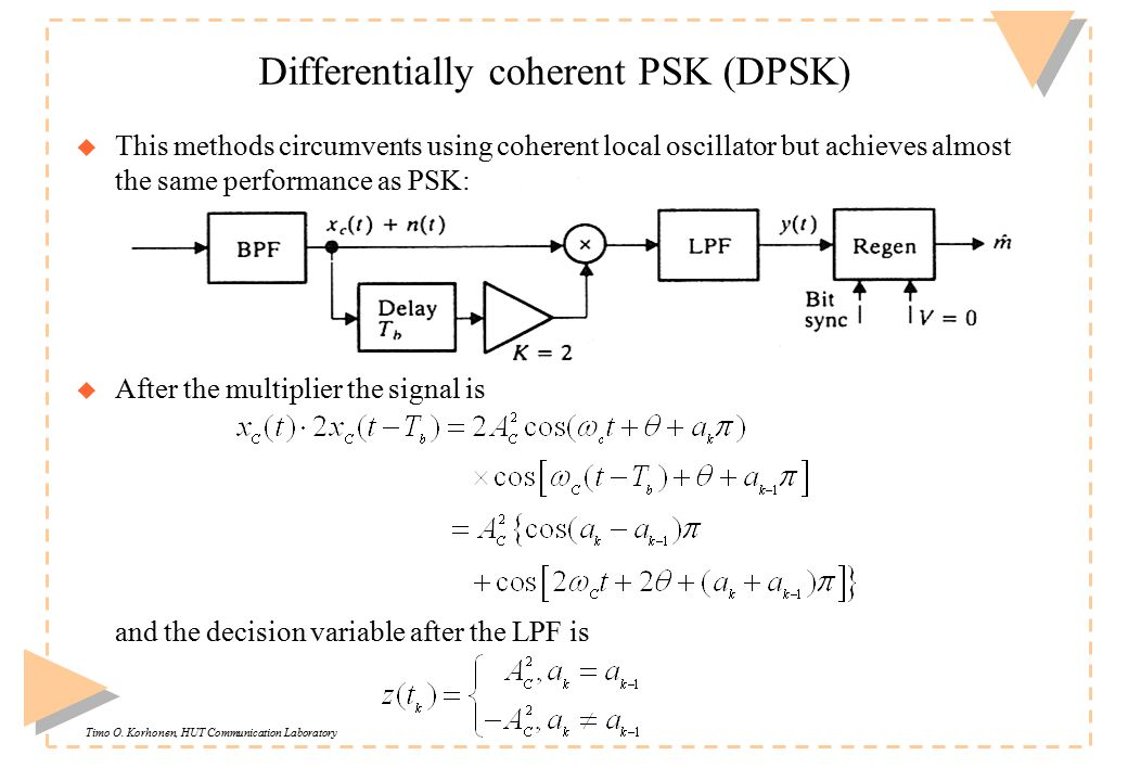 Timo O. Korhonen, HUT Communication Laboratory Differentially coherent PSK (DPSK) u This methods circumvents using coherent local oscillator but achie