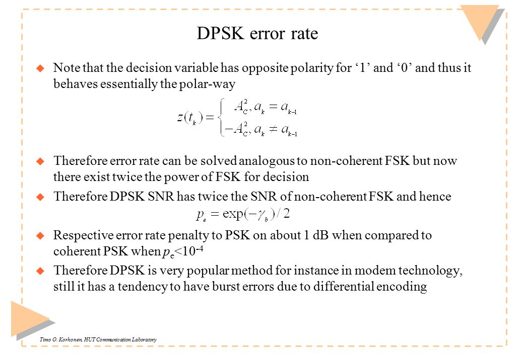 Timo O. Korhonen, HUT Communication Laboratory DPSK error rate u Note that the decision variable has opposite polarity for '1' and '0' and thus it beh