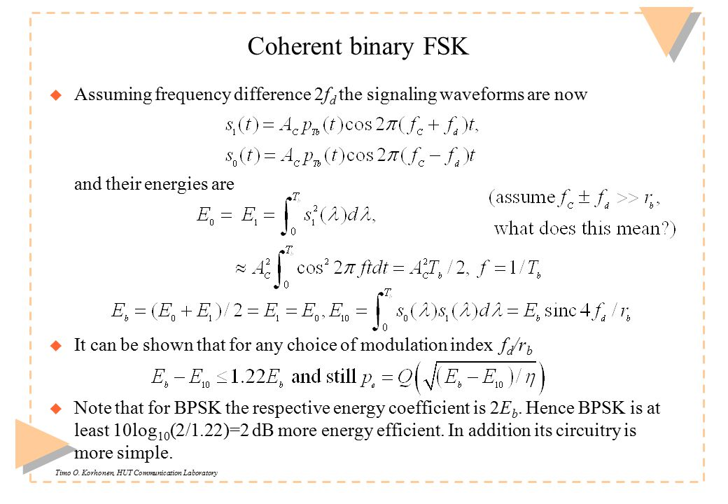 Timo O. Korhonen, HUT Communication Laboratory Coherent binary FSK u Assuming frequency difference 2f d the signaling waveforms are now and their ener