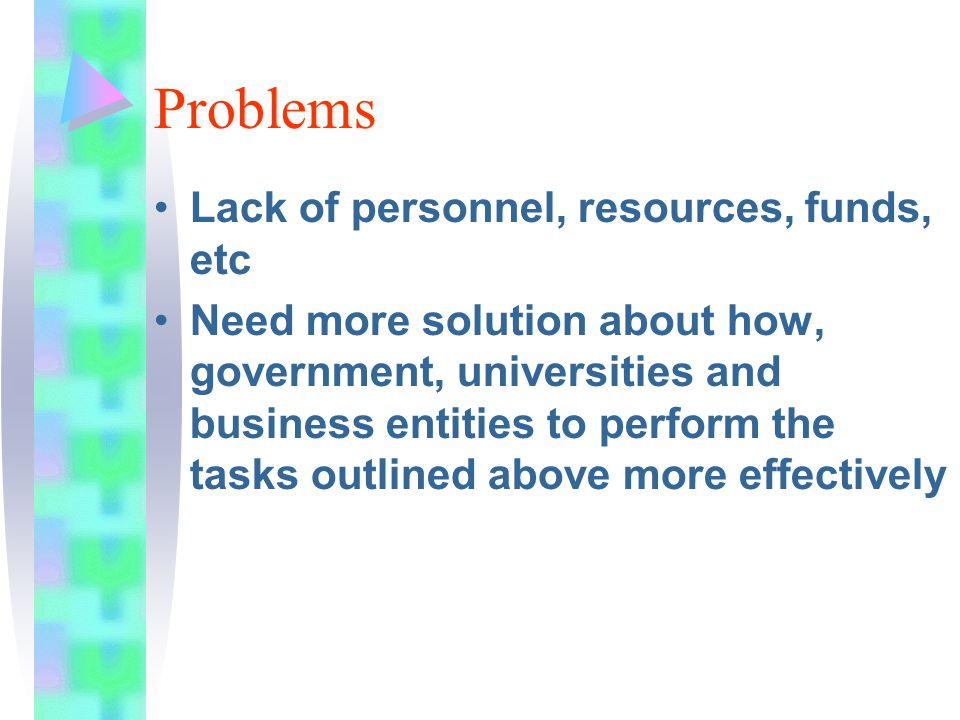 Problems Lack of personnel, resources, funds, etc Need more solution about how, government, universities and business entities to perform the tasks outlined above more effectively