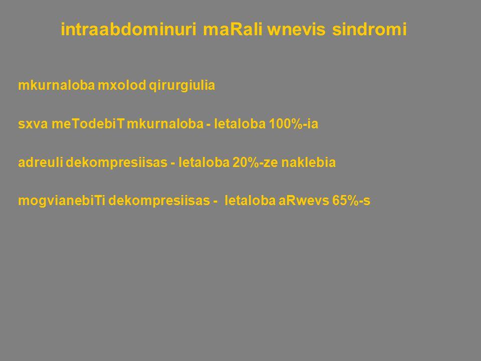 intraabdominuri maRali wnevis sindromi mkurnaloba mxolod qirurgiulia sxva meTodebiT mkurnaloba - letaloba 100%-ia adreuli dekompresiisas - letaloba 20%-ze naklebia mogvianebiTi dekompresiisas - letaloba aRwevs 65%-s