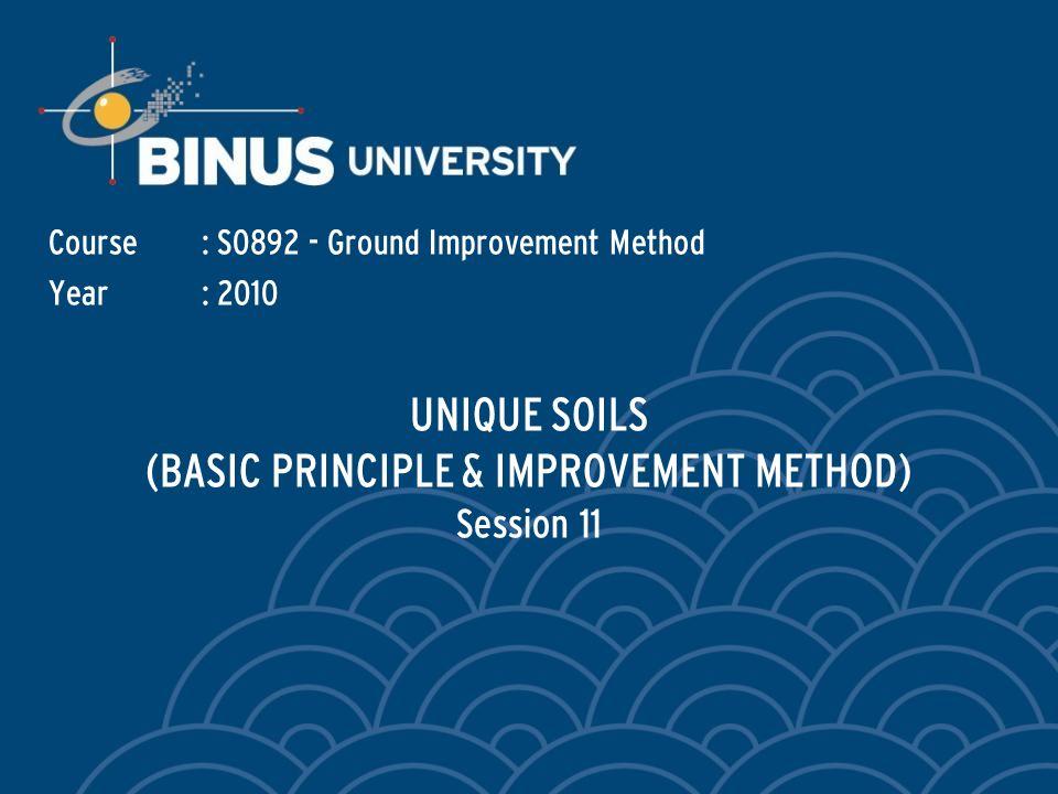 UNIQUE SOILS (BASIC PRINCIPLE & IMPROVEMENT METHOD) Session 11 Course: S0892 - Ground Improvement Method Year: 2010