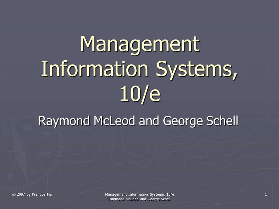 © 2007 by Prentice Hall Management Information Systems, 10/e Raymond McLeod and George Schell 1 Management Information Systems, 10/e Raymond McLeod an