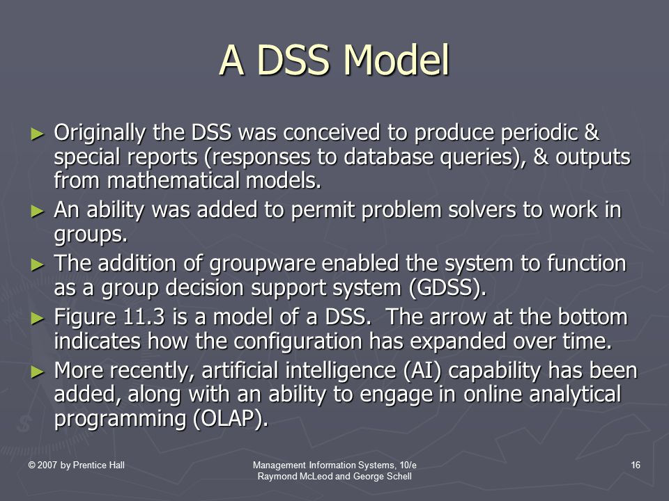 © 2007 by Prentice HallManagement Information Systems, 10/e Raymond McLeod and George Schell 16 A DSS Model ► Originally the DSS was conceived to prod
