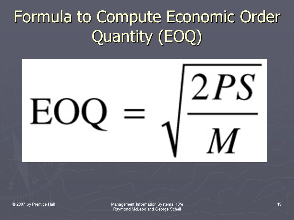 © 2007 by Prentice HallManagement Information Systems, 10/e Raymond McLeod and George Schell 19 Formula to Compute Economic Order Quantity (EOQ)