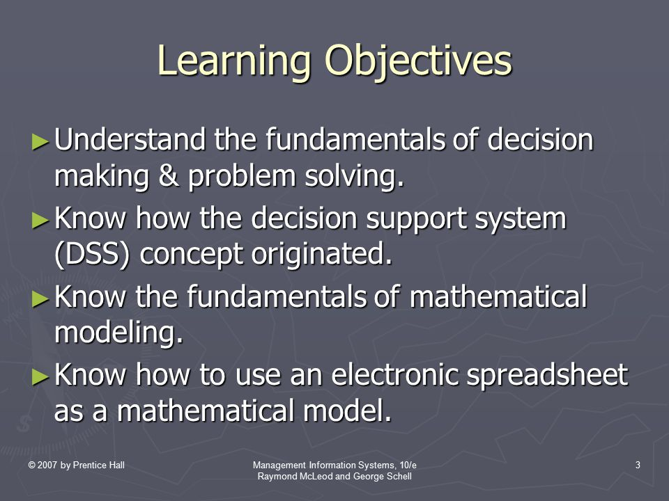 © 2007 by Prentice HallManagement Information Systems, 10/e Raymond McLeod and George Schell 34 Mathematical Modeling Using Electronic Spreadsheets ► The technological breakthrough that enabled problem solvers to develop their own math models was the electronic spreadsheet.