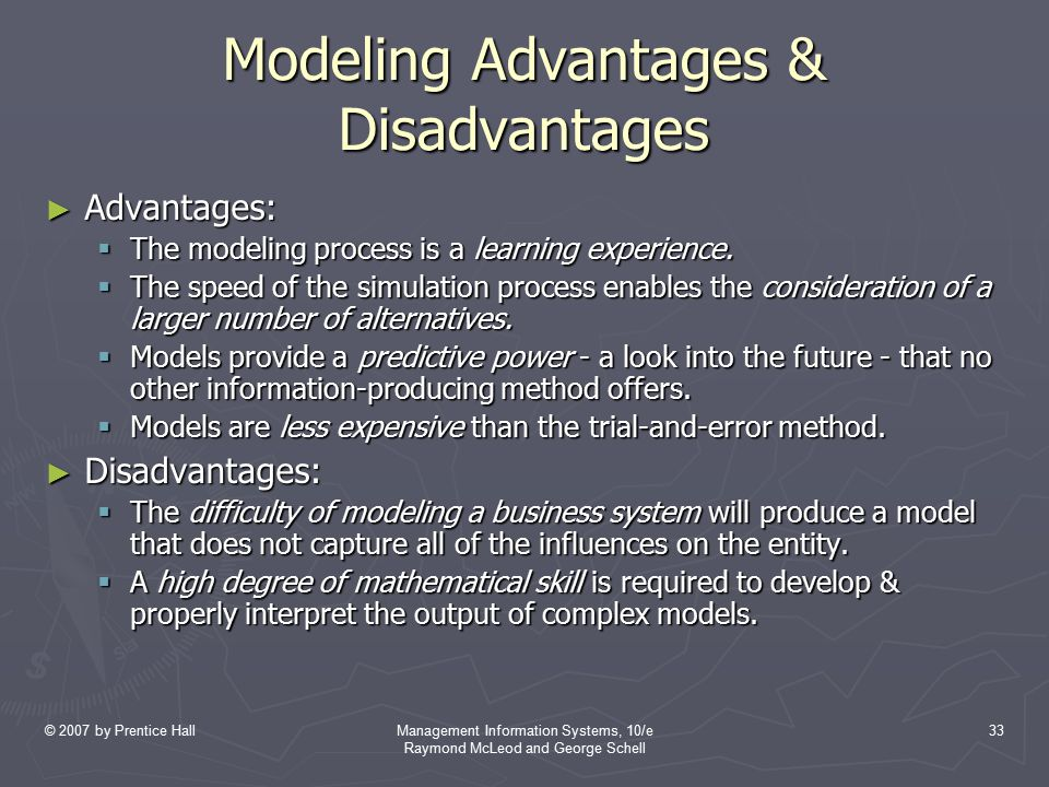 © 2007 by Prentice HallManagement Information Systems, 10/e Raymond McLeod and George Schell 33 Modeling Advantages & Disadvantages ► Advantages:  Th