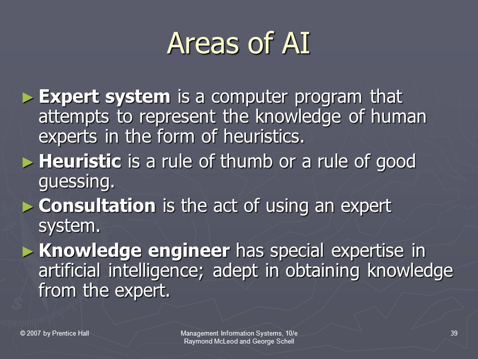 © 2007 by Prentice HallManagement Information Systems, 10/e Raymond McLeod and George Schell 39 Areas of AI ► Expert system is a computer program that