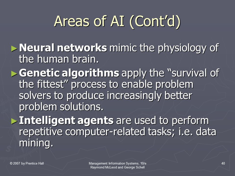 © 2007 by Prentice HallManagement Information Systems, 10/e Raymond McLeod and George Schell 40 Areas of AI (Cont'd) ► Neural networks mimic the physi