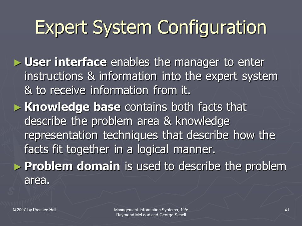 © 2007 by Prentice HallManagement Information Systems, 10/e Raymond McLeod and George Schell 41 Expert System Configuration ► User interface enables t