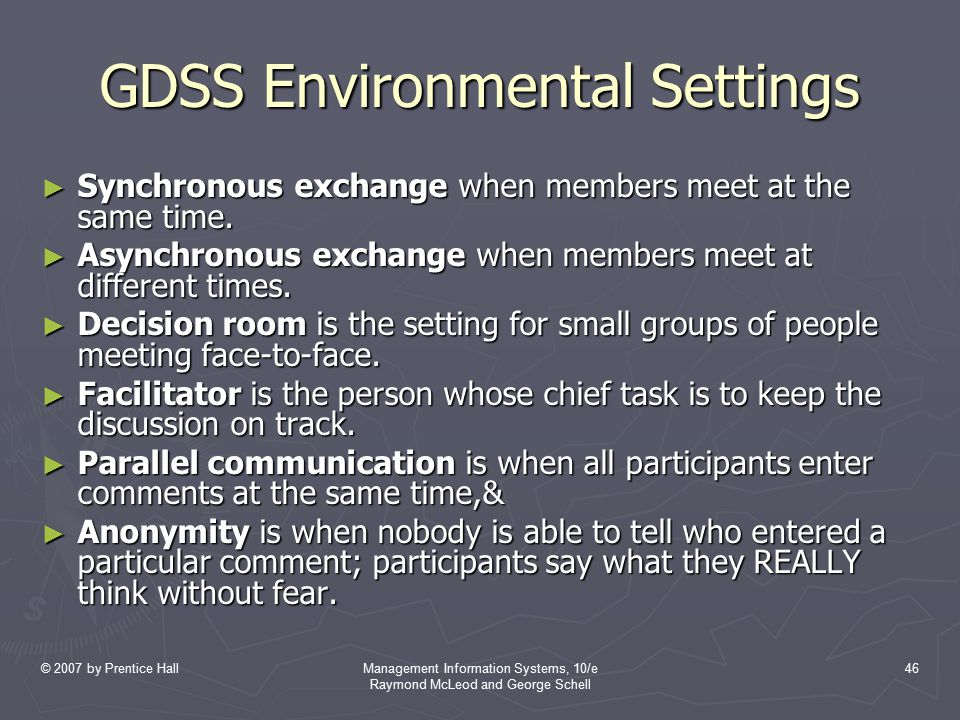 © 2007 by Prentice HallManagement Information Systems, 10/e Raymond McLeod and George Schell 46 GDSS Environmental Settings ► Synchronous exchange whe