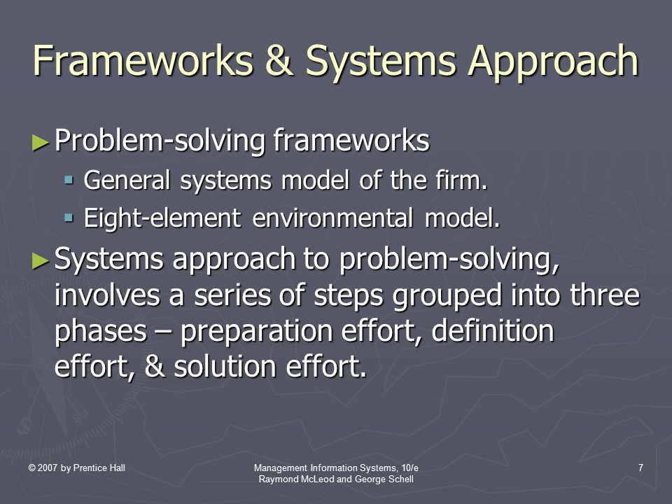 © 2007 by Prentice HallManagement Information Systems, 10/e Raymond McLeod and George Schell 8 Importance of Systems View ► Systems view which regards business operations as systems embedded within a larger environmental setting; abstract way of thinking; potential value to the manager.