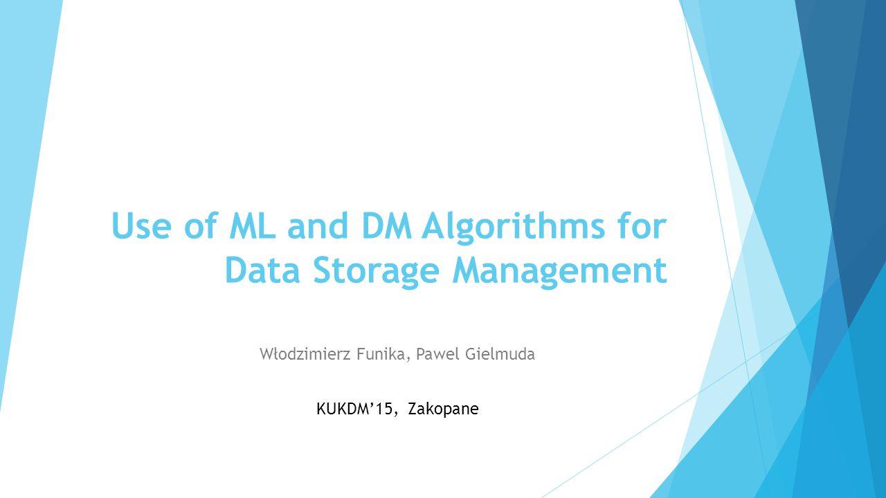Use of ML and DM Algorithms for Data Storage Management Włodzimierz Funika, Pawel Gielmuda KUKDM'15, Zakopane
