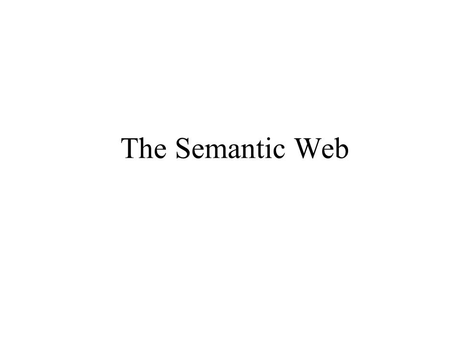 The Web Today Designed for Human to read Cannot express meaning Architecture: URL –Decentralized: Link structure Language: html