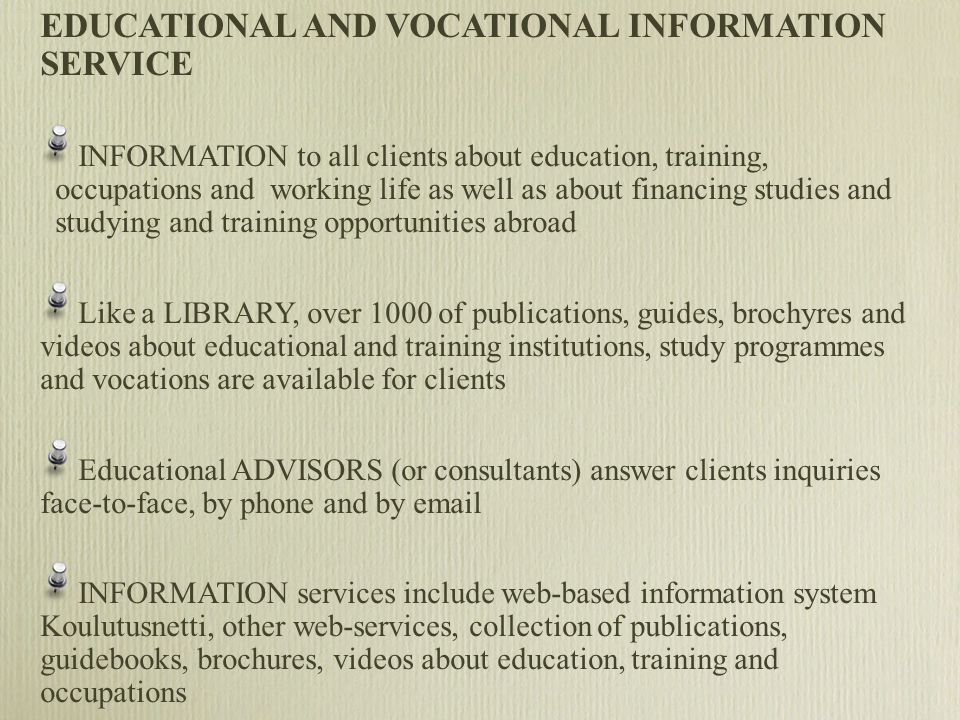 EDUCATIONAL AND VOCATIONAL INFORMATION SERVICE INFORMATION to all clients about education, training, occupations and working life as well as about financing studies and studying and training opportunities abroad Like a LIBRARY, over 1000 of publications, guides, brochyres and videos about educational and training institutions, study programmes and vocations are available for clients Educational ADVISORS (or consultants) answer clients inquiries face-to-face, by phone and by email INFORMATION services include web-based information system Koulutusnetti, other web-services, collection of publications, guidebooks, brochures, videos about education, training and occupations