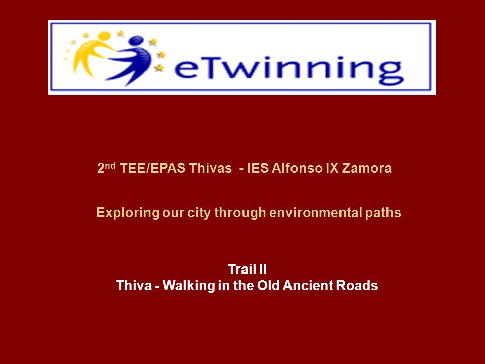 Exploring our city through environmental paths 2 nd TEE/EPAS Thivas - IES Alfonso IX Zamora Trail II Thiva - Walking in the Old Ancient Roads