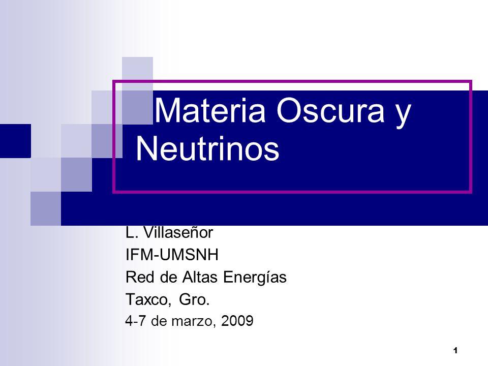 1 Materia Oscura y Neutrinos L. Villaseñor IFM-UMSNH Red de Altas Energías Taxco, Gro.