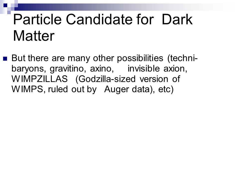 Particle Candidate for Dark Matter But there are many other possibilities (techni- baryons, gravitino, axino, invisible axion, WIMPZILLAS (Godzilla-sized version of WIMPS, ruled out by Auger data), etc)
