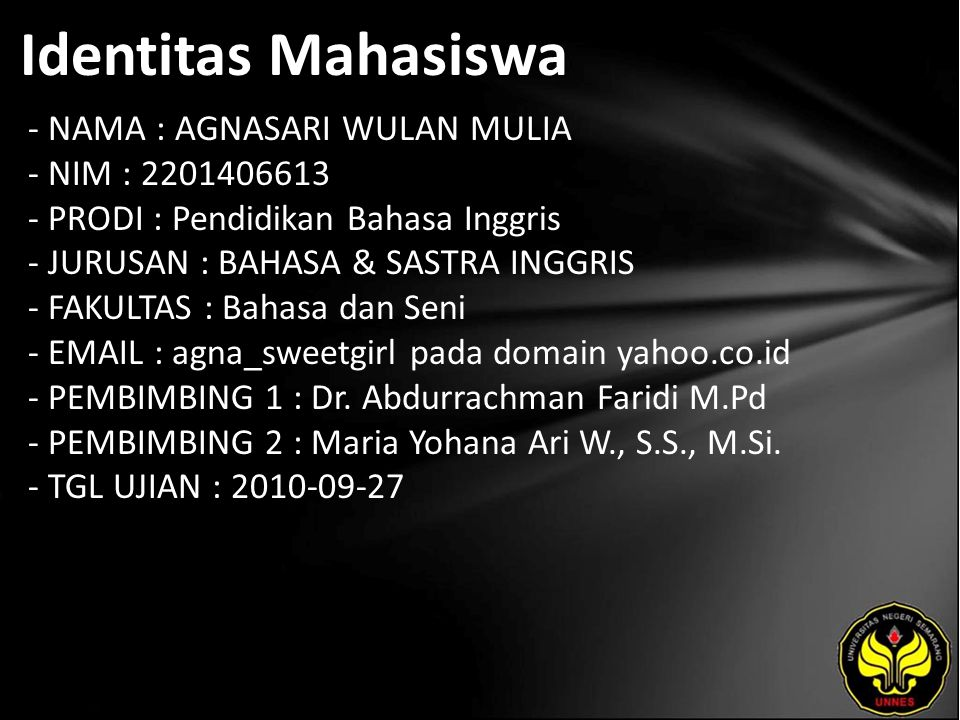 Identitas Mahasiswa - NAMA : AGNASARI WULAN MULIA - NIM : 2201406613 - PRODI : Pendidikan Bahasa Inggris - JURUSAN : BAHASA & SASTRA INGGRIS - FAKULTAS : Bahasa dan Seni - EMAIL : agna_sweetgirl pada domain yahoo.co.id - PEMBIMBING 1 : Dr.