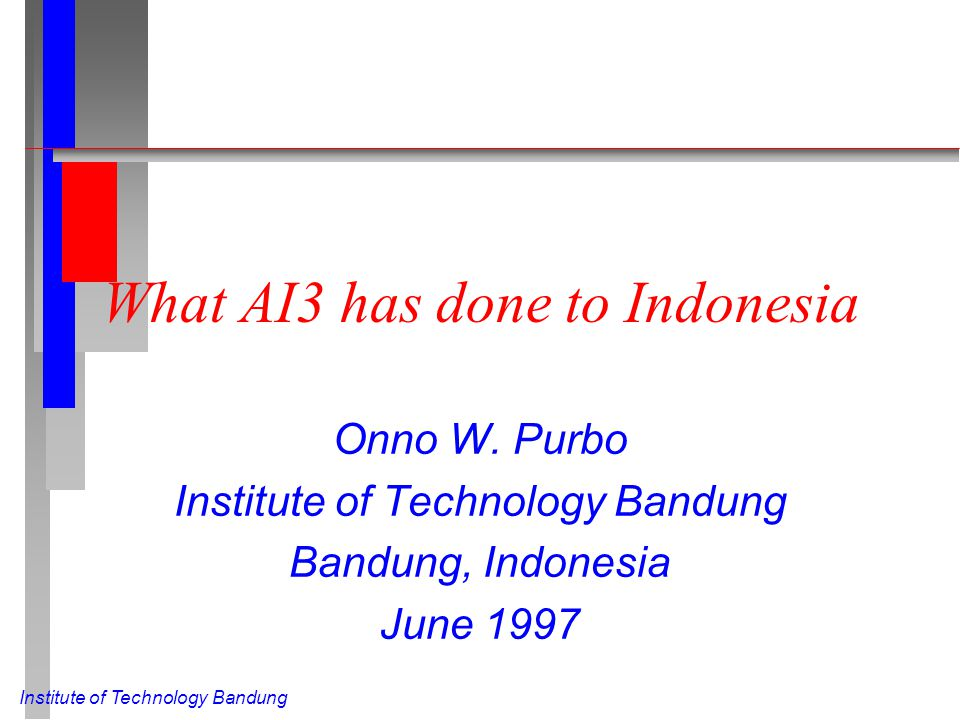 Institute of Technology Bandung What AI3 has done to Indonesia Onno W. Purbo Institute of Technology Bandung Bandung, Indonesia June 1997