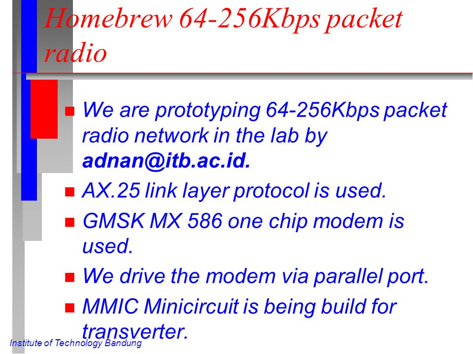 Institute of Technology Bandung Homebrew 64-256Kbps packet radio n We are prototyping 64-256Kbps packet radio network in the lab by adnan@itb.ac.id.