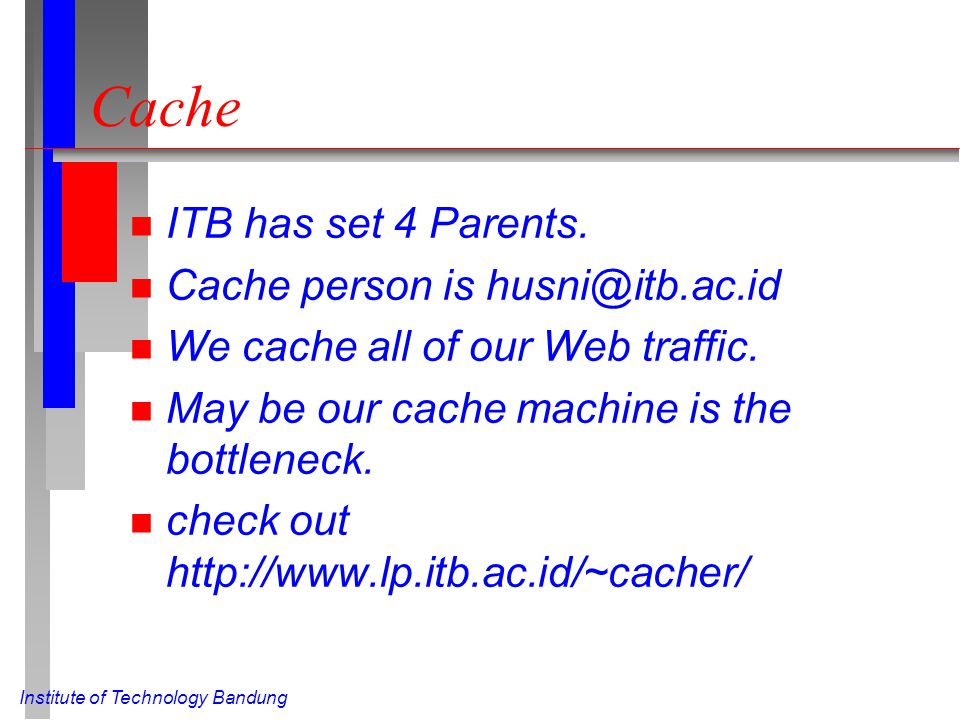 Institute of Technology Bandung Cache n ITB has set 4 Parents. n Cache person is husni@itb.ac.id n We cache all of our Web traffic. n May be our cache