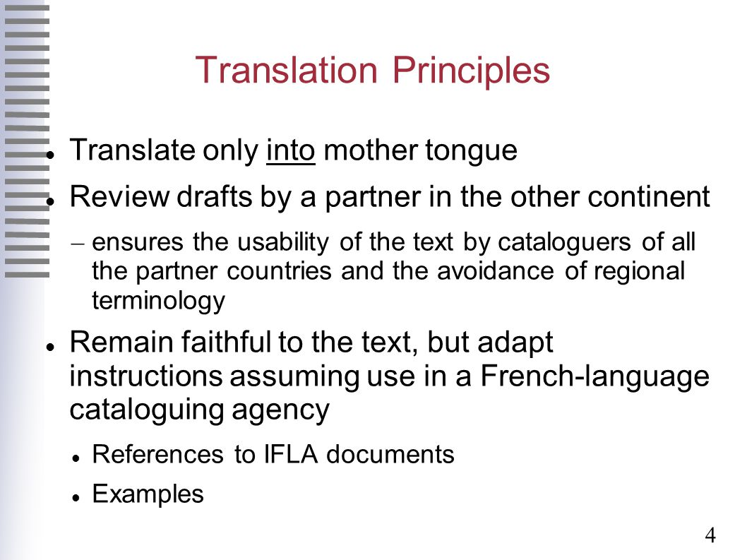 4 Translation Principles Translate only into mother tongue Review drafts by a partner in the other continent – ensures the usability of the text by cataloguers of all the partner countries and the avoidance of regional terminology Remain faithful to the text, but adapt instructions assuming use in a French-language cataloguing agency References to IFLA documents Examples
