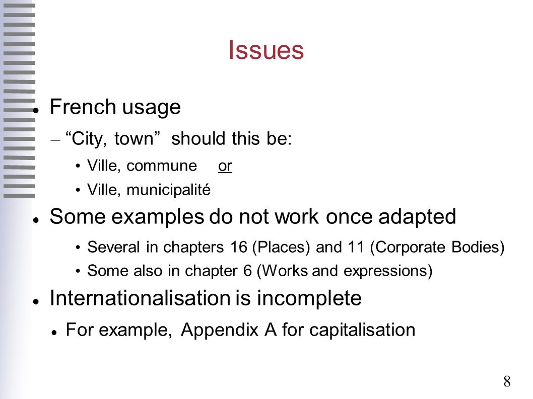 8 Issues French usage – City, town should this be: Ville, communeor Ville, municipalité Some examples do not work once adapted Several in chapters 16 (Places) and 11 (Corporate Bodies) Some also in chapter 6 (Works and expressions) Internationalisation is incomplete For example, Appendix A for capitalisation
