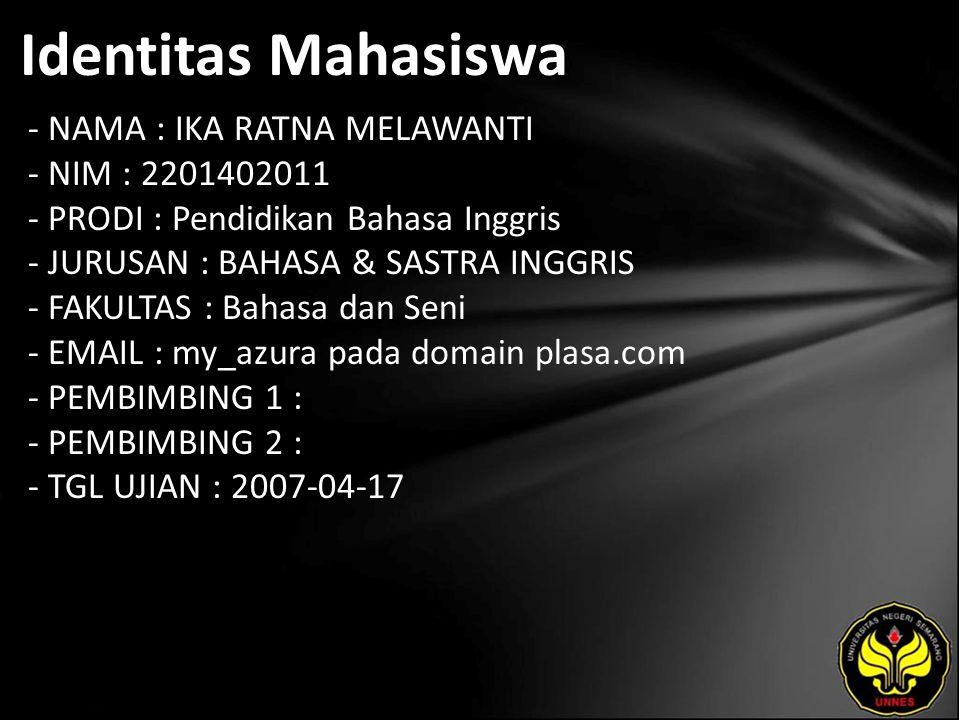 Identitas Mahasiswa - NAMA : IKA RATNA MELAWANTI - NIM : 2201402011 - PRODI : Pendidikan Bahasa Inggris - JURUSAN : BAHASA & SASTRA INGGRIS - FAKULTAS : Bahasa dan Seni - EMAIL : my_azura pada domain plasa.com - PEMBIMBING 1 : - PEMBIMBING 2 : - TGL UJIAN : 2007-04-17