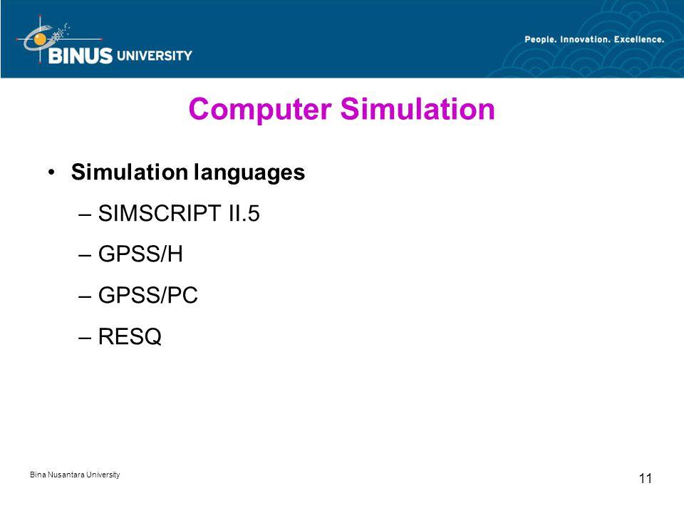 Bina Nusantara University 11 Computer Simulation Simulation languages –SIMSCRIPT II.5 –GPSS/H –GPSS/PC –RESQ