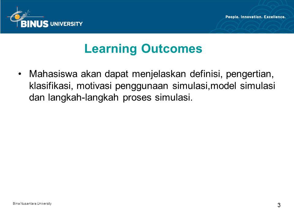 Bina Nusantara University 3 Learning Outcomes Mahasiswa akan dapat menjelaskan definisi, pengertian, klasifikasi, motivasi penggunaan simulasi,model simulasi dan langkah-langkah proses simulasi.