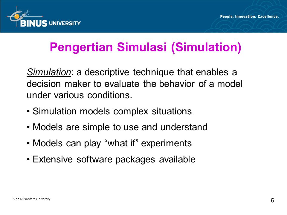 Bina Nusantara University 5 Pengertian Simulasi (Simulation) Simulation: a descriptive technique that enables a decision maker to evaluate the behavior of a model under various conditions.